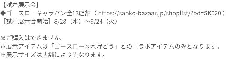 【試着展示会】 ◆ゴースローキャラバン全13店舗( https://sanko-bazaar.jp/shoplist/?bd=SK020 ) [試着展示会開始]8/28(水)09/24(火) ※ご購入はできません。 ※展示アイテムは「ゴースロー×水曜どう」とのコラボアイテムのみとなります。 ※展示サイズは店舗により異なります。