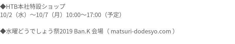 ◆HTB本社特設ショップ 10/2(水)010/7(月)10:00017:00(予定) ◆水曜どうでしょう祭2019 Ban.K 会場( matsuri-dodesyo.com )