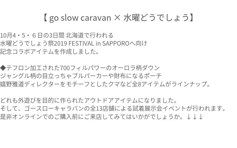 【 go slow caravan × 水曜どうでしょう 】 10/4,5,6の3日間 北海道で行われる 水曜どうでしょう祭2019 FESTIVAL in SAPPOROへ向け 記念コラボアイテムを作成しました。  ◆テフロン加工された700フィルパワーのオーロラ柄ダウン ジャングル柄の目立っちゃブルパーカーや財布になるポーチ 嬉野雅道ディレクターをモチーフとしたクマなど全8アイテムがラインナップ<リ過 どれも外遊びを目的に作られたアウトドアアイテムになりました。  そして、ゴースローキャラバンの全13店舗による試着展示会イベントが行われます。 是非オンラインでのご購入前にご来店してみてはいかがでしょうか。 ↓↓↓